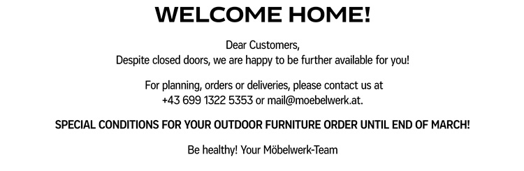 WELCOME HOME! Dear Customers, Despite closed doors, we are happy to be further available for you!  For planning, orders or deliveries, please contact us at +43 699 1322 5353 or mail@moebelwerk.at. SPECIAL CONDITIONS FOR YOUR OUTDOOR FURNITURE ORDER UNTIL END OF MARCH! Be healthy! Your Möbelwerk-Team