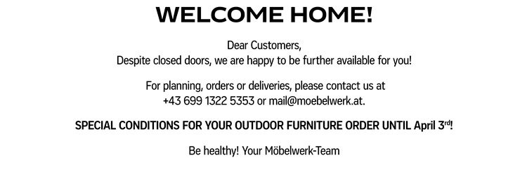 WELCOME HOME! Dear Customers, Despite closed doors, we are happy to be further available for you!  For planning, orders or deliveries, please contact us at +43 699 1322 5353 or mail@moebelwerk.at. SPECIAL CONDITIONS FOR YOUR OUTDOOR FURNITURE ORDER UNTIL APRIL 3rd! Be healthy! Your Möbelwerk-Team