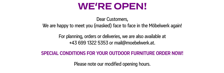 WE'RE OPEN! Dear Customers, We are happy to meet you (masked) face to face in the Möbelwerk again! For planning, orders or deliveries, we are also available at +43 699 1322 5353 or mail@moebelwerk.at. SPECIAL CONDITIONS FOR YOUR OUTDOOR FURNITURE ORDER NOW! Please note our modified opening hours.